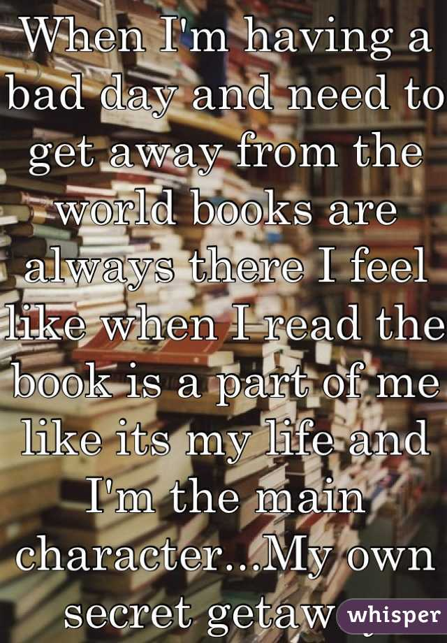 When I'm having a bad day and need to get away from the world books are always there I feel like when I read the book is a part of me like its my life and I'm the main character...My own secret getaway