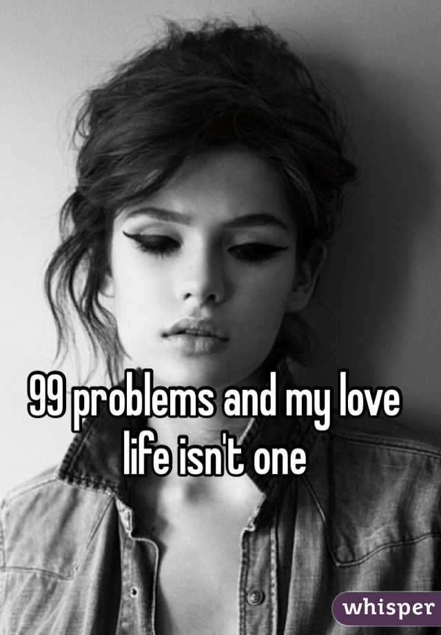 99 problems and my love life isn't one