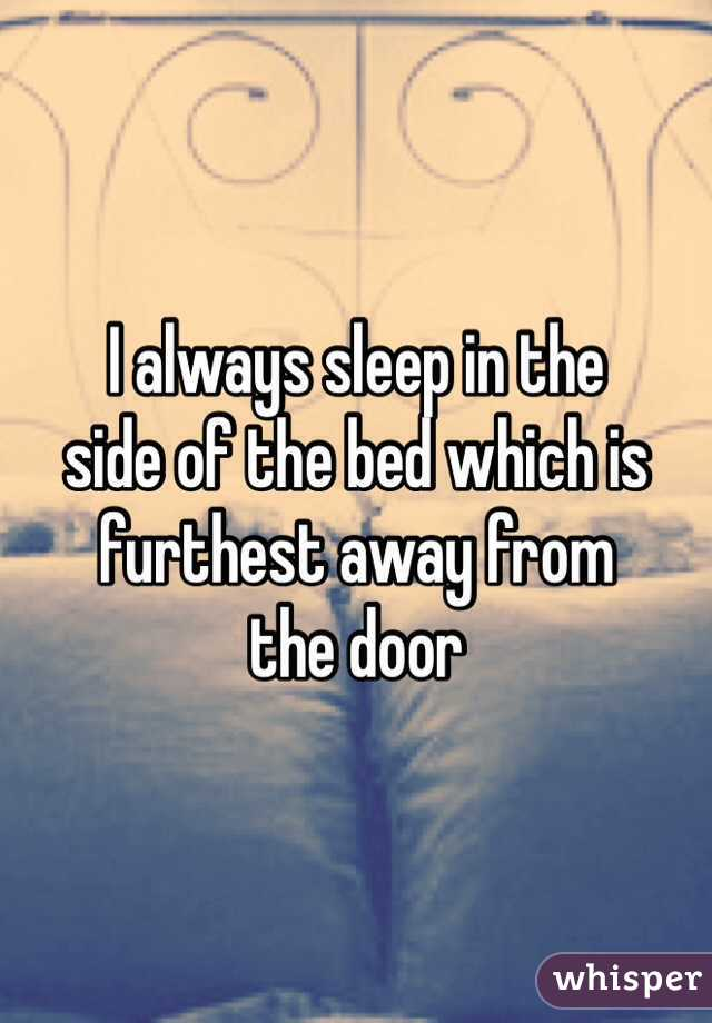 I always sleep in the side of the bed which is furthest away from the door
