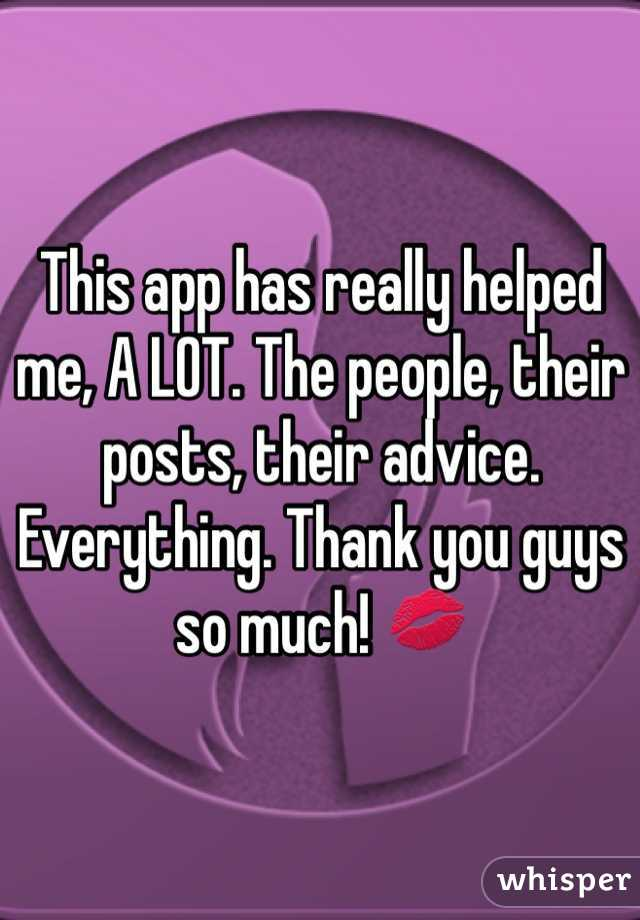 This app has really helped me, A LOT. The people, their posts, their advice. Everything. Thank you guys so much! 💋