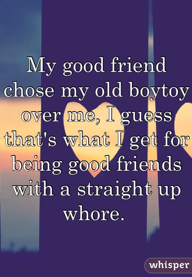 My good friend chose my old boytoy over me, I guess that's what I get for being good friends with a straight up whore.