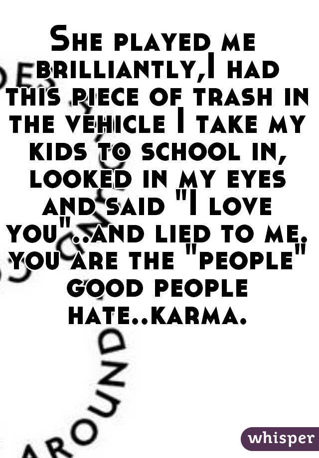 """She played me brilliantly,I had this piece of trash in the vehicle I take my kids to school in, looked in my eyes and said """"I love you""""..and lied to me. you are the """"people"""" good people hate..karma."""