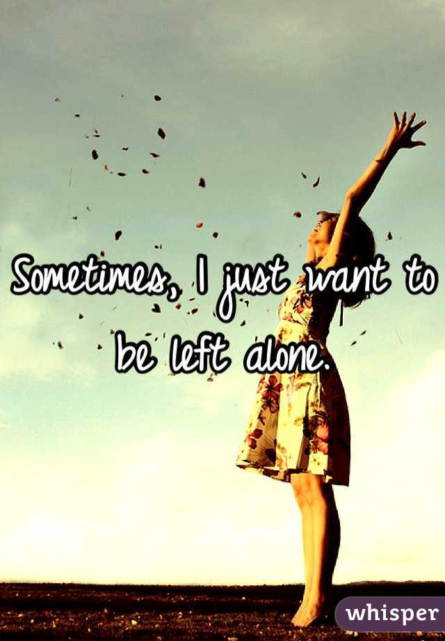 Sometimes, I just want to be left alone.