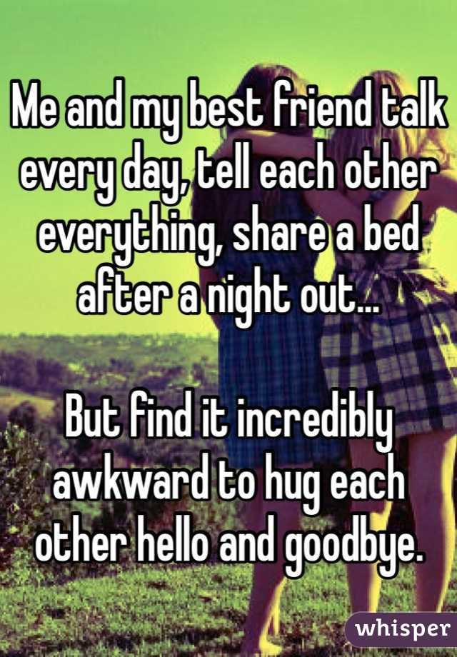 Me and my best friend talk every day, tell each other everything, share a bed after a night out...  But find it incredibly awkward to hug each other hello and goodbye.