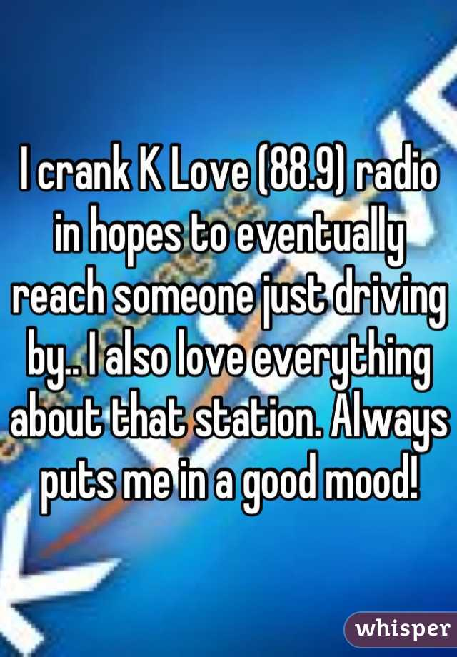 I crank K Love (88.9) radio in hopes to eventually reach someone just driving by.. I also love everything about that station. Always puts me in a good mood!