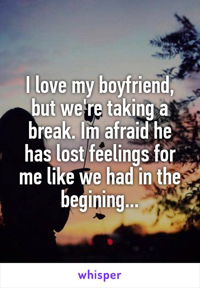 I love my boyfriend, but we're taking a break. Im afraid he has lost feelings for me like we had in the begining...