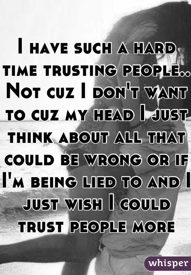 I have such a hard time trusting people.. Not cuz I don't want to cuz my head I just think about all that could be wrong or if I'm being lied to and I just wish I could trust people more