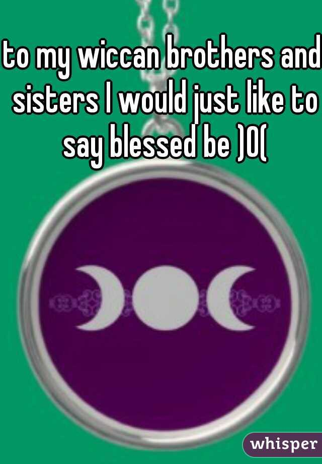 to my wiccan brothers and sisters I would just like to say blessed be )O(
