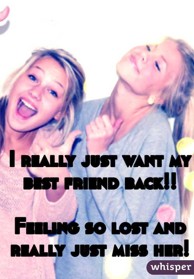 I really just want my best friend back!!   Feeling so lost and really just miss her!