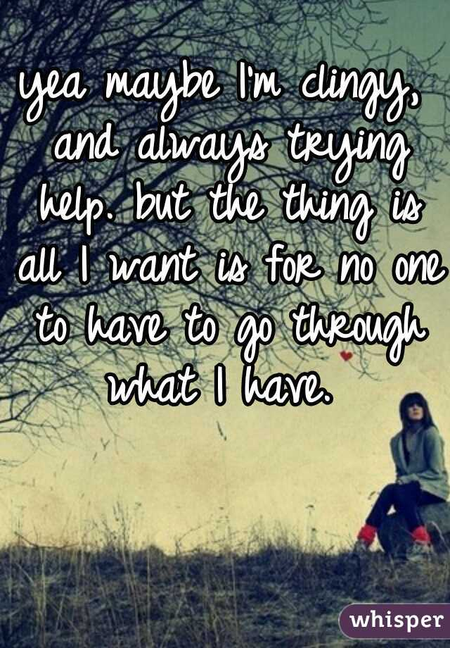 yea maybe I'm clingy, and always trying help. but the thing is all I want is for no one to have to go through what I have.