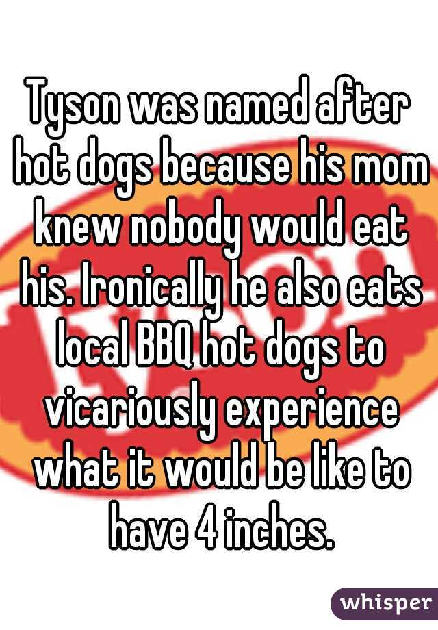 Tyson was named after hot dogs because his mom knew nobody would eat his. Ironically he also eats local BBQ hot dogs to vicariously experience what it would be like to have 4 inches.