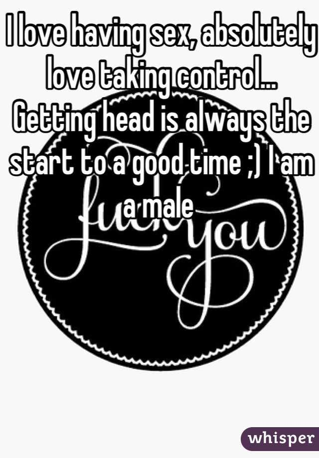 I love having sex, absolutely love taking control... Getting head is always the start to a good time ;) I am a male