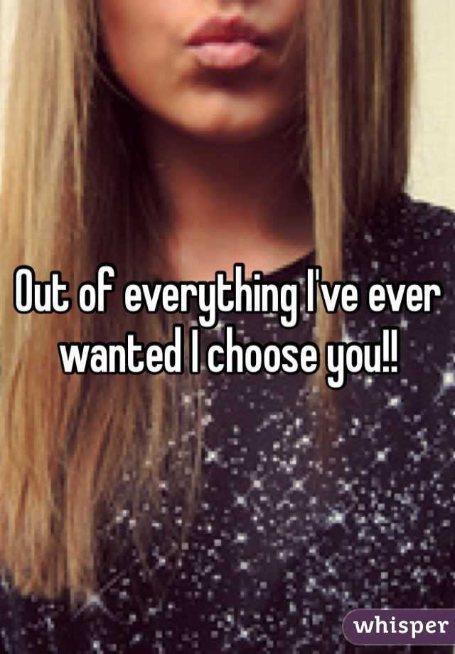 Out of everything I've ever wanted I choose you!!