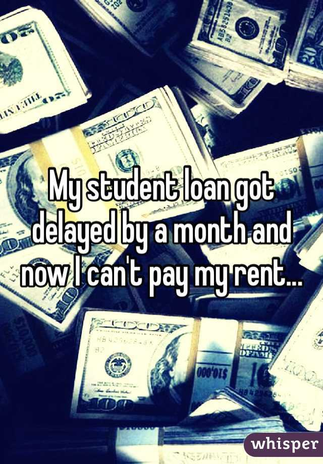 My student loan got delayed by a month and now I can't pay my rent...