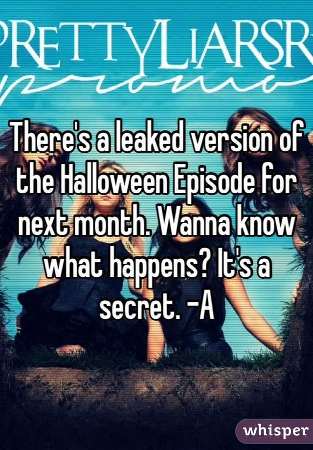 There's a leaked version of the Halloween Episode for next month. Wanna know what happens? It's a secret. -A