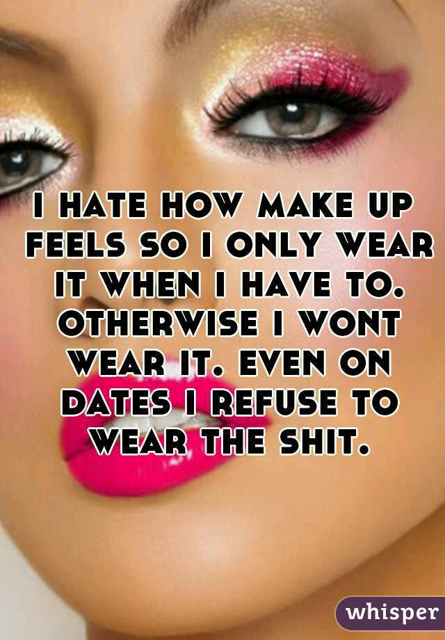 i hate how make up feels so i only wear it when i have to. otherwise i wont wear it. even on dates i refuse to wear the shit.