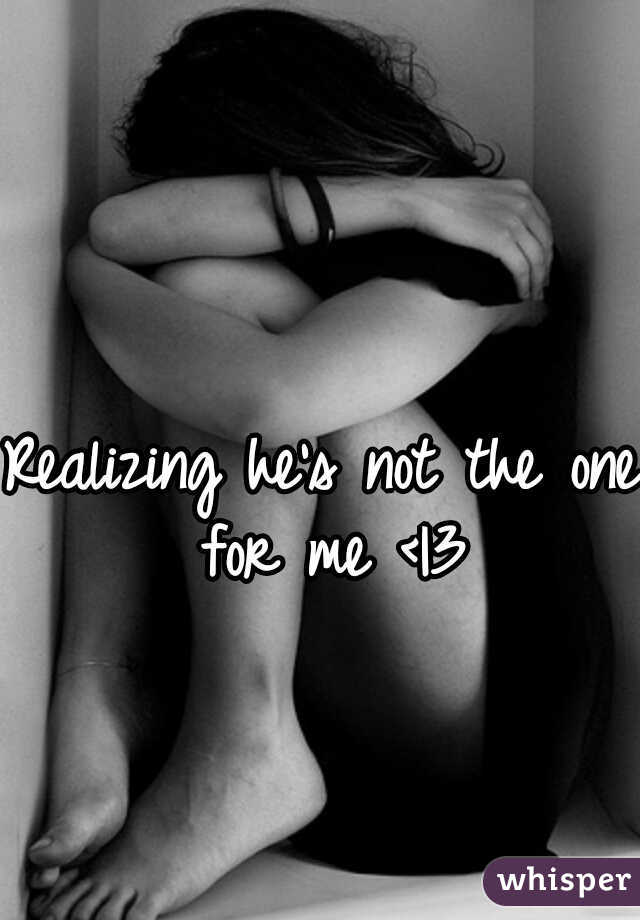 Realizing he's not the one for me < 3