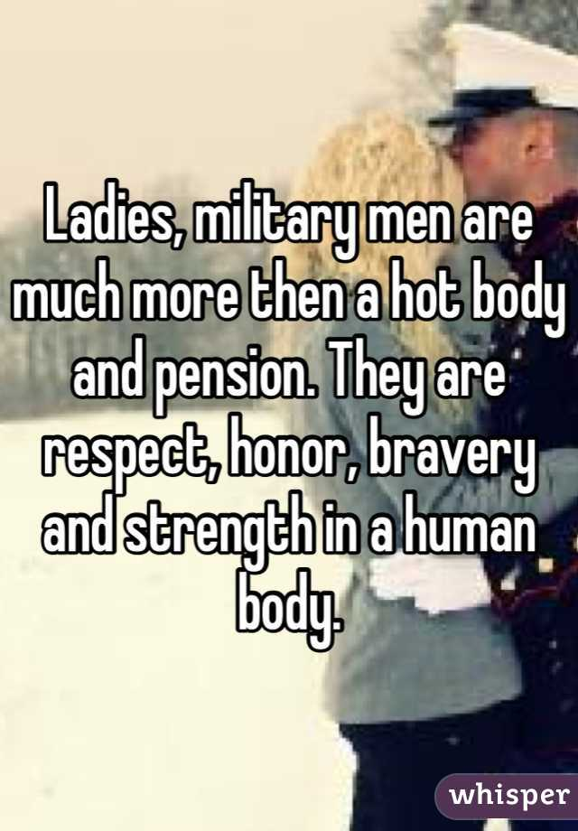 Ladies, military men are much more then a hot body and pension. They are respect, honor, bravery and strength in a human body.