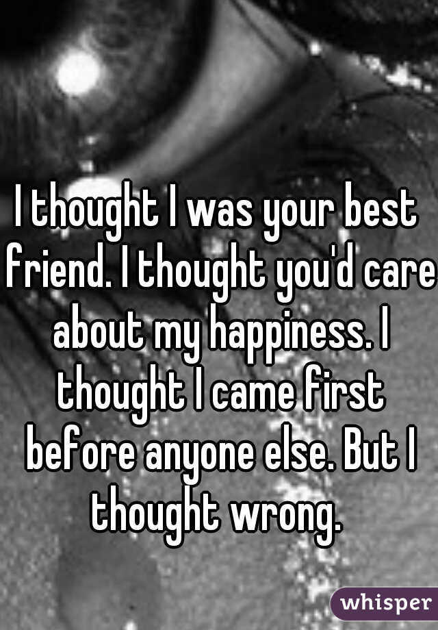I thought I was your best friend. I thought you'd care about my happiness. I thought I came first before anyone else. But I thought wrong.