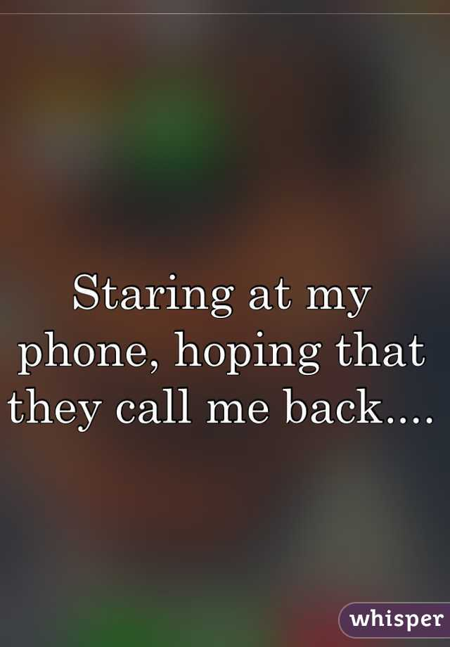 Staring at my phone, hoping that they call me back....