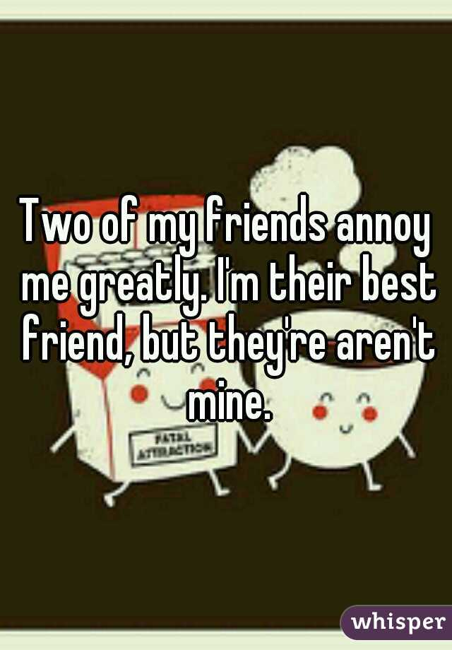 Two of my friends annoy me greatly. I'm their best friend, but they're aren't mine.