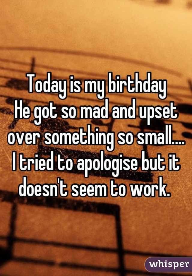 Today is my birthday   He got so mad and upset over something so small.... I tried to apologise but it doesn't seem to work.