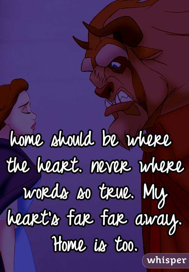 home should be where the heart. never where words so true. My heart's far far away. Home is too.