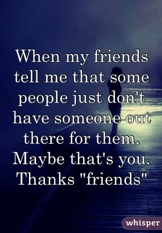 """When my friends tell me that some people just don't have someone out there for them. Maybe that's you. Thanks """"friends"""""""