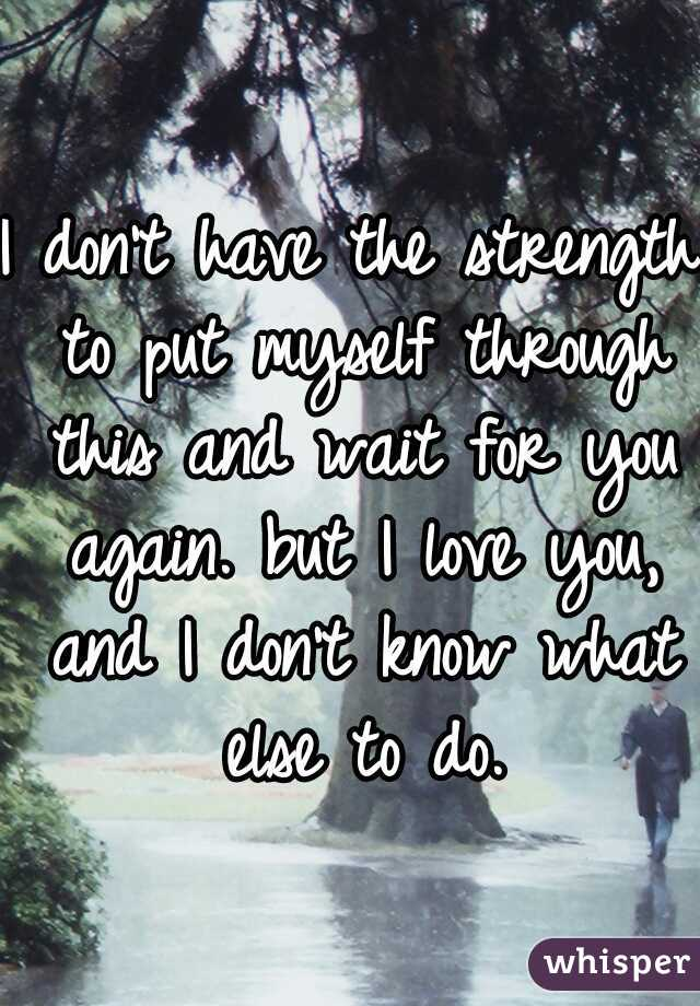 I don't have the strength to put myself through this and wait for you again. but I love you, and I don't know what else to do.