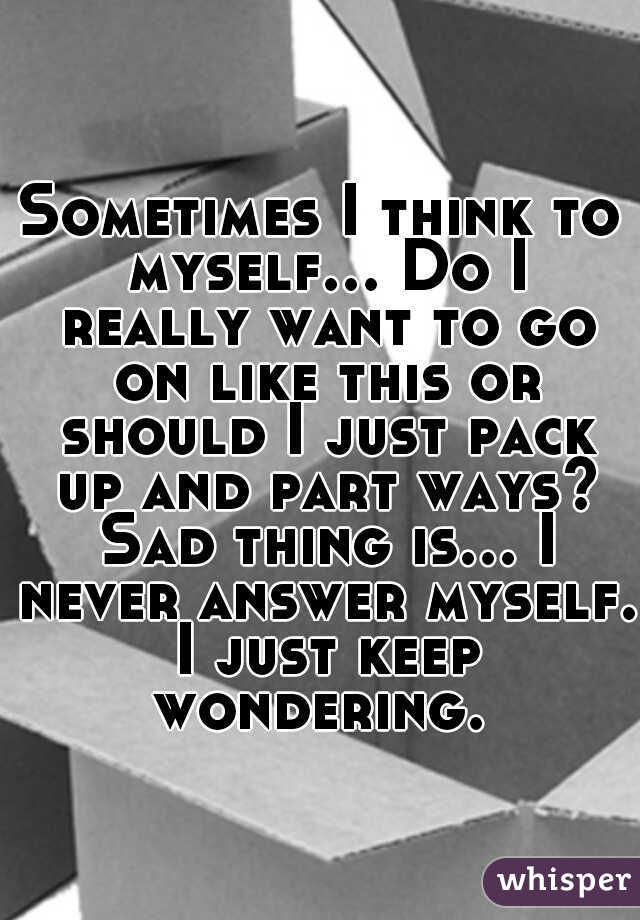 Sometimes I think to myself... Do I really want to go on like this or should I just pack up and part ways? Sad thing is... I never answer myself. I just keep wondering.