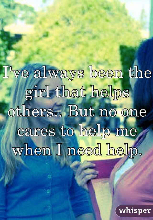 I've always been the girl that helps others.. But no one cares to help me when I need help.