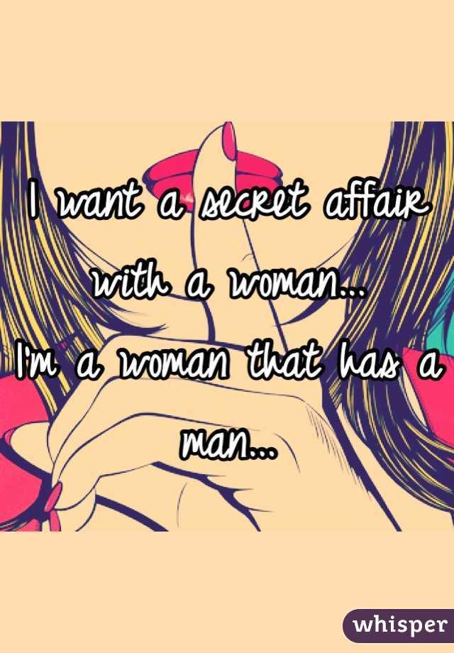 I want a secret affair with a woman...  I'm a woman that has a man...