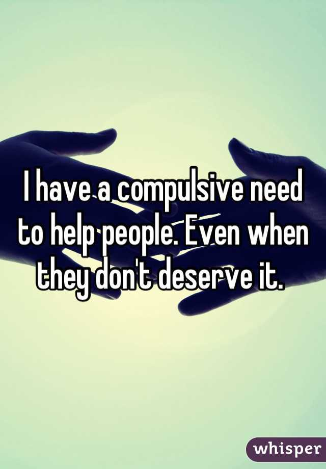 I have a compulsive need  to help people. Even when they don't deserve it.