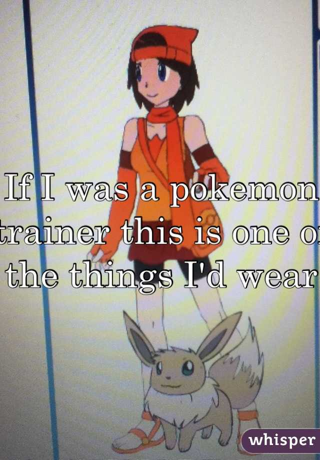 If I was a pokemon trainer this is one of the things I'd wear