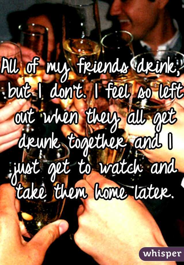 All of my friends drink, but I don't. I feel so left out when they all get drunk together and I just get to watch and take them home later.