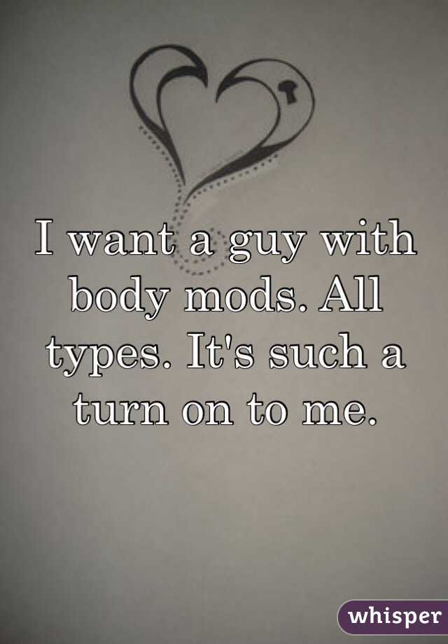 I want a guy with body mods. All types. It's such a turn on to me.