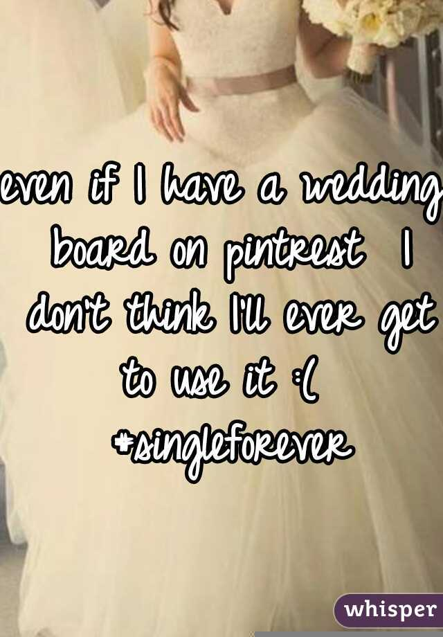 even if I have a wedding board on pintrest  I don't think I'll ever get to use it :(  #singleforever