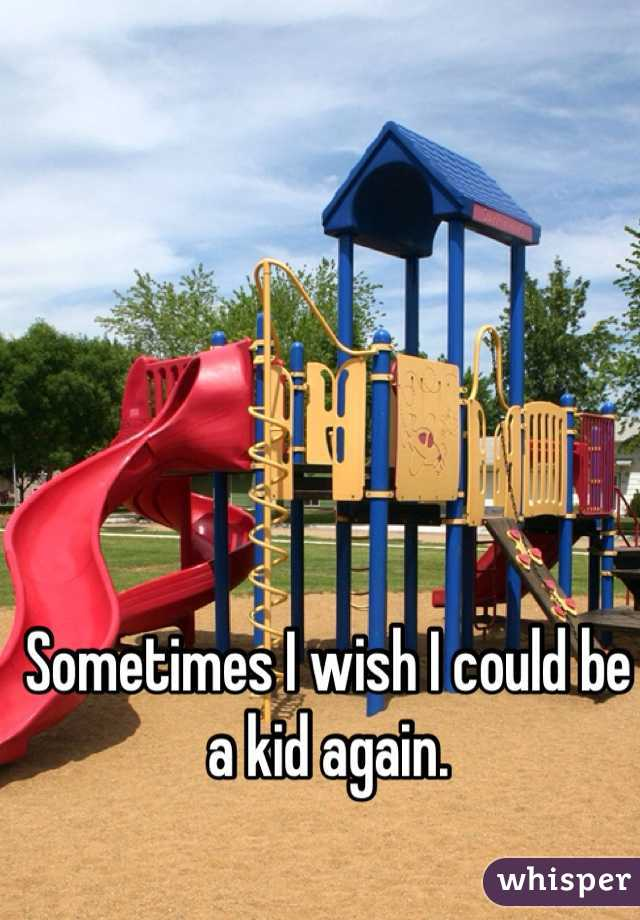 Sometimes I wish I could be a kid again.