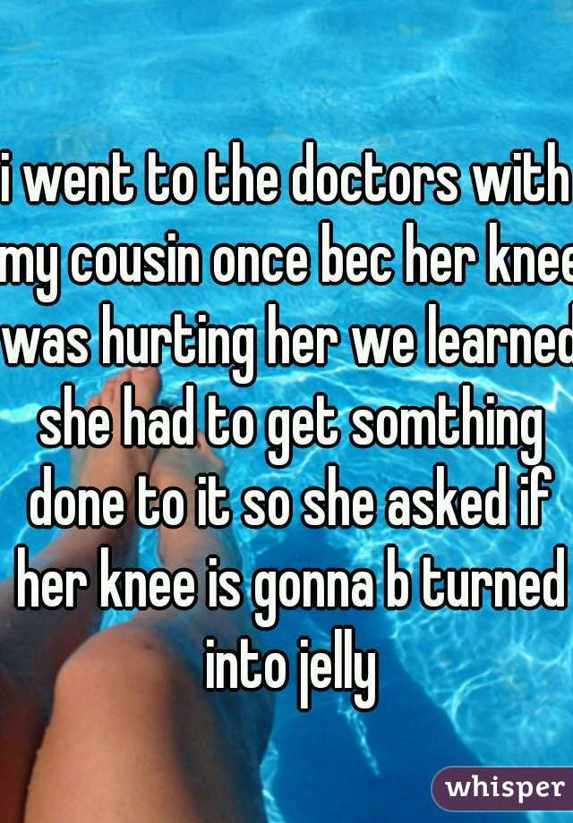 i went to the doctors with my cousin once bec her knee was hurting her we learned she had to get somthing done to it so she asked if her knee is gonna b turned into jelly