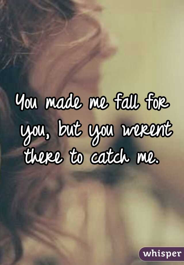 You made me fall for you, but you werent there to catch me.