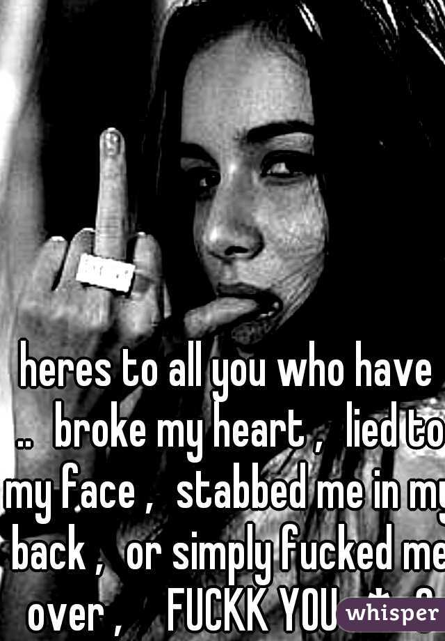 heres to all you who have .. broke my heart , lied to my face , stabbed me in my back , or simply fucked me over ,  FUCKK YOU -*<3