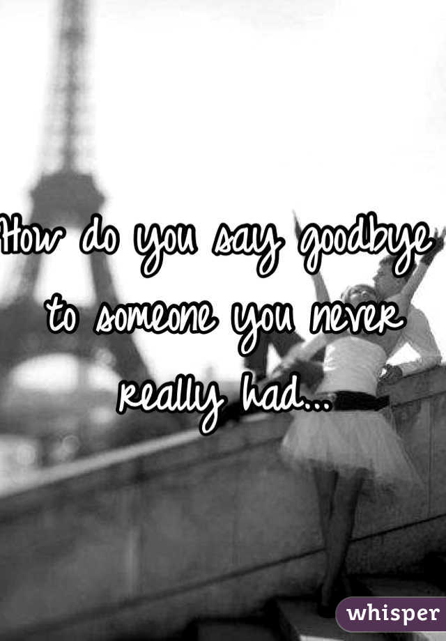 How do you say goodbye to someone you never really had...