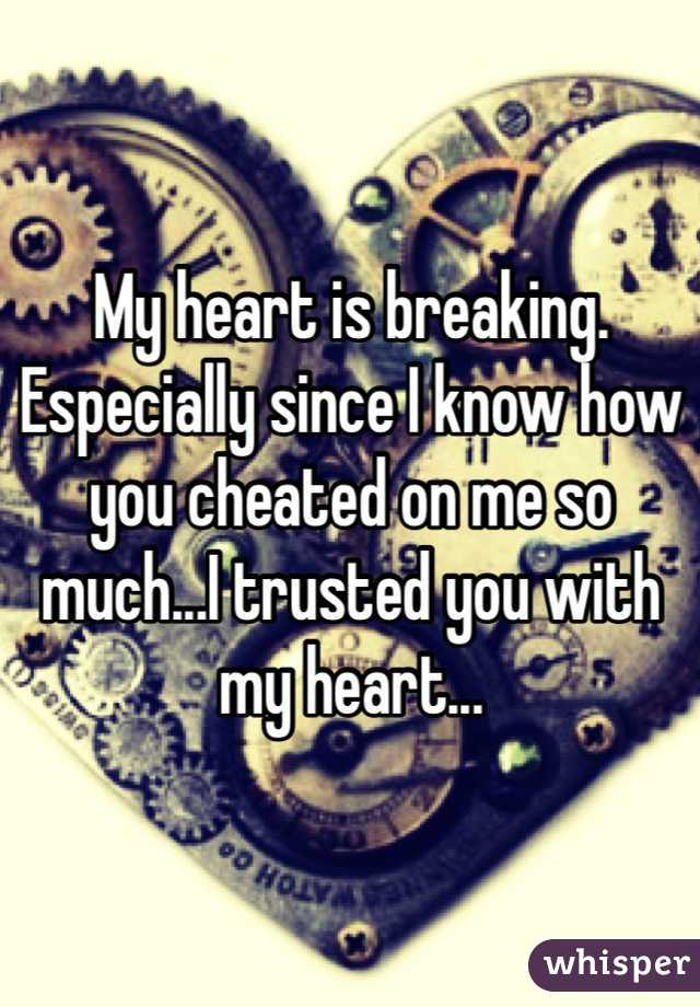 My heart is breaking. Especially since I know how you cheated on me so much...I trusted you with my heart...