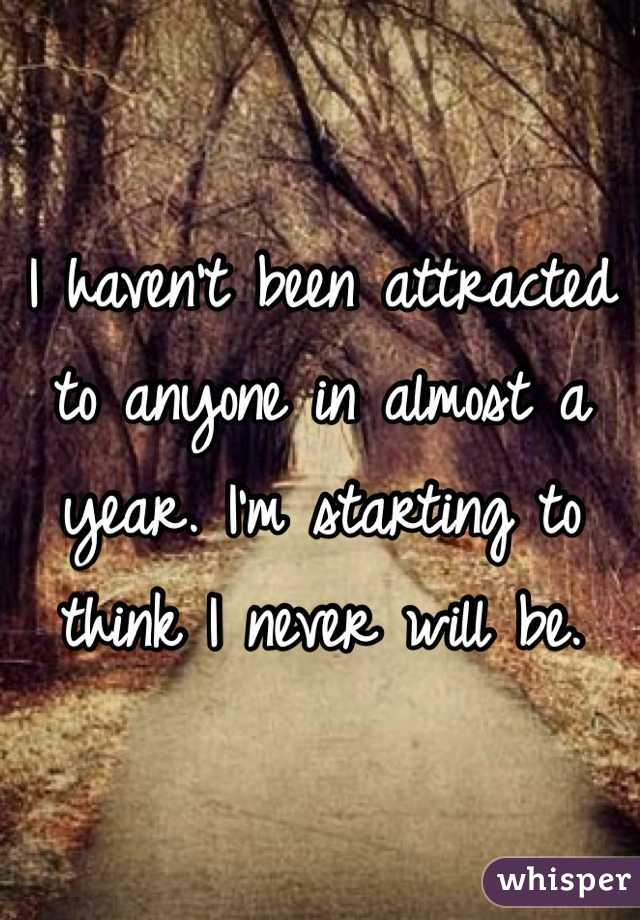 I haven't been attracted to anyone in almost a year. I'm starting to think I never will be.