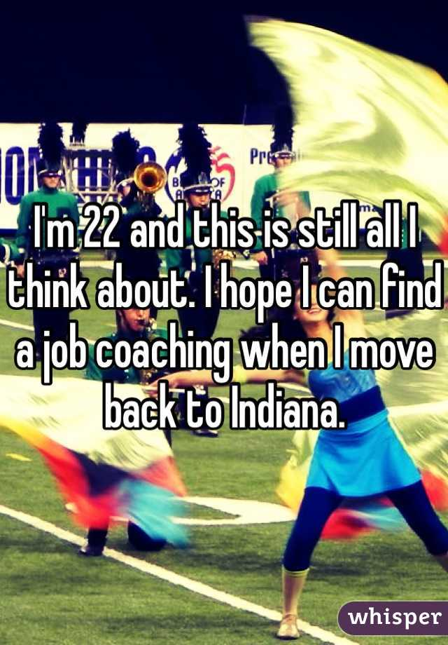 I'm 22 and this is still all I think about. I hope I can find a job coaching when I move back to Indiana.