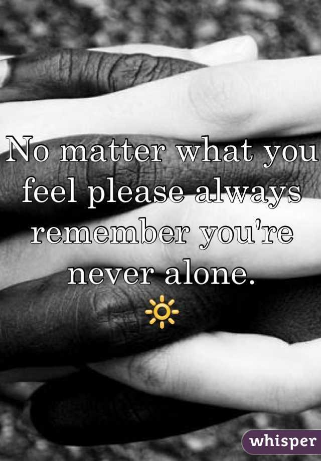 No matter what you feel please always remember you're never alone.  🔆