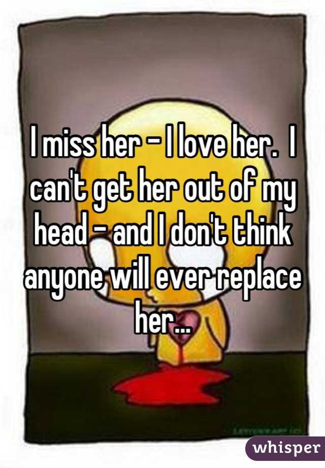 I miss her - I love her.  I can't get her out of my head - and I don't think anyone will ever replace her...