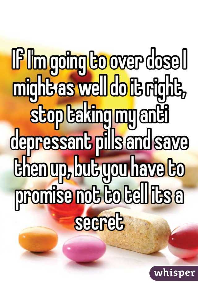 If I'm going to over dose I might as well do it right, stop taking my anti depressant pills and save then up, but you have to promise not to tell its a secret