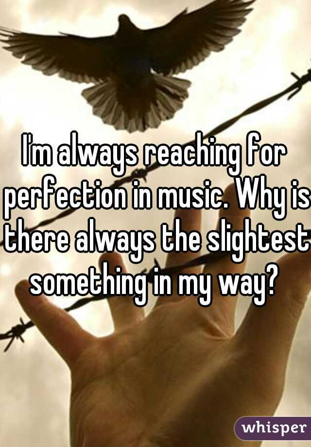 I'm always reaching for perfection in music. Why is there always the slightest something in my way?