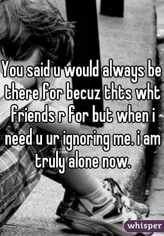 You said u would always be there for becuz thts wht friends r for but when i need u ur ignoring me. i am truly alone now.